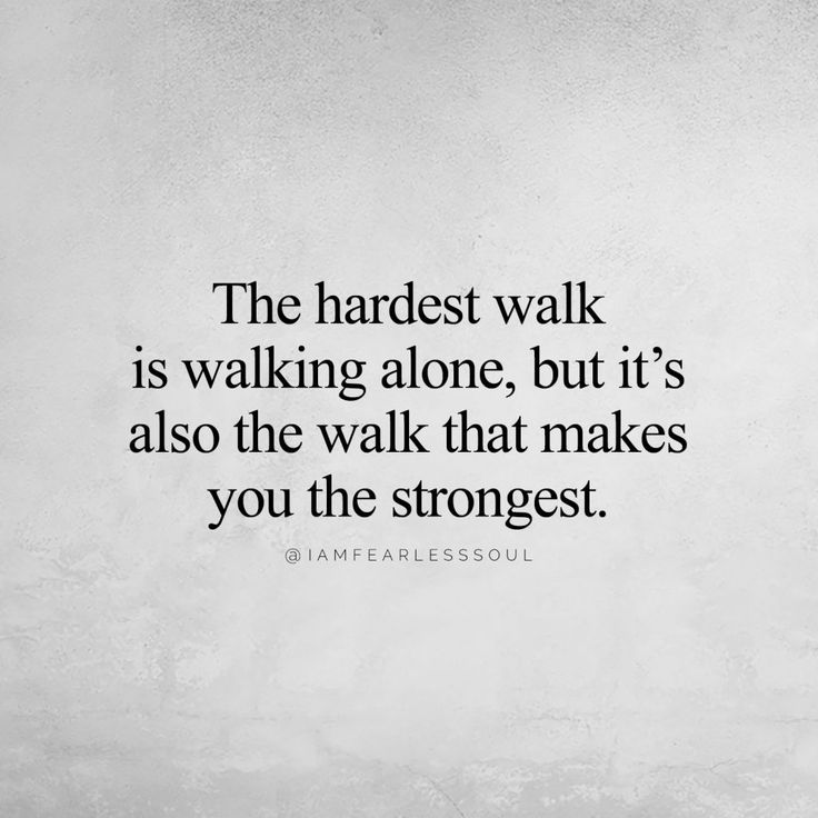 The hardest walk is walking alone, but it's also the walk that makes you the…