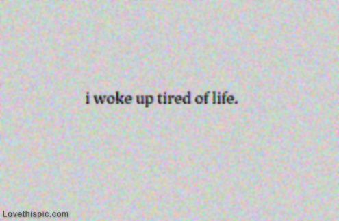 I woke up tired of life life quotes quotes depressed depressing sad