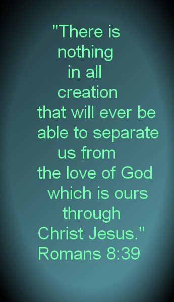 """There is nothing in all creation that will ever be able to separate us from the love of God which is ours in Christ Jesus."" Romans 8:39"