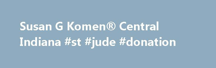 Susan G Komen® Central Indiana #st #jude #donation http://donate.remmont.com/susan-g-komen-central-indiana-st-jude-donation/  #susan g komen donations # It's simple. Komen Central Indiana is fighting breast cancer. How? Beginning close to home, we use donated dollars wisely, locally and in ways that directly benefit women, men and families who are dealing with the costly challenge of breast cancer in our community. We also empower local dollars to serve […]