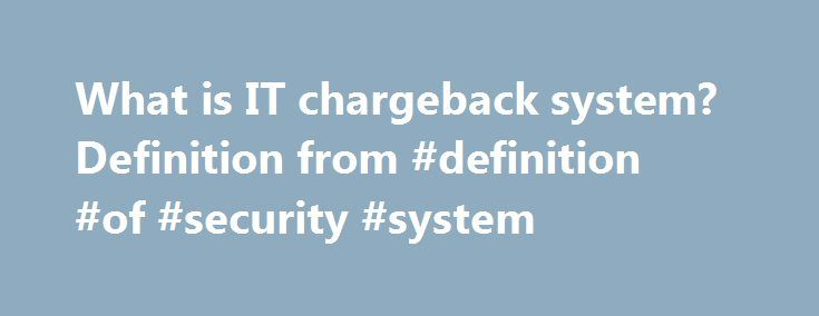 What is IT chargeback system? Definition from #definition #of #security #system http://new-york.nef2.com/what-is-it-chargeback-system-definition-from-definition-of-security-system/  # IT chargeback system IT chargeback is an accounting strategy that applies the costs of IT services, hardware or software to the business unit in which they are used. This system contrasts with traditional IT accounting models in which a centralized department bears all of the IT costs in an organization and…