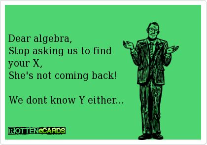 Dear algebra, Stop asking us to find your X, She's not ... Dear Math Stop Asking Me To Find Your X