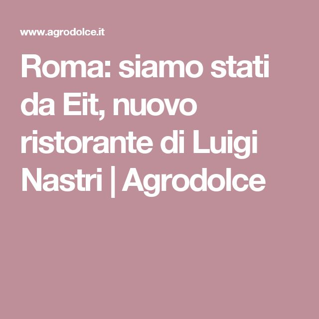 Roma: siamo stati da Eit, nuovo ristorante di Luigi Nastri | Agrodolce