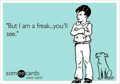 'But I am a freak...you'll see.'