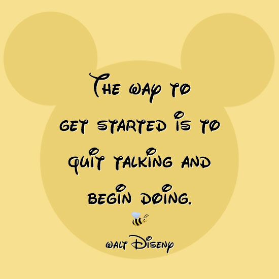 """The way to get started is to quit talking and begin doing."" - Walt Disney"
