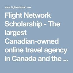 Flight Network Scholarship -  The largest Canadian-owned online travel agency in Canada and the second most visited site behind Expedia.  $1000 scholarship offered to students who are a Canadian OR American citizen or hold a valid student Visa. Must currently be enrolled in a Canadian OR American University OR College program for the 2016/2017 school year. - Minimum 3.0 GPA - Deadline: December 31st  http://www.flightnetwork.com/pages/scholarship