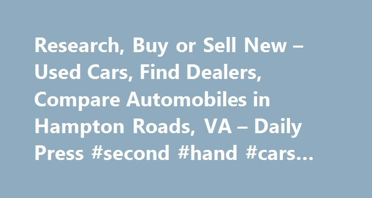 Research, Buy or Sell New – Used Cars, Find Dealers, Compare Automobiles in Hampton Roads, VA – Daily Press #second #hand #cars #ireland http://car.remmont.com/research-buy-or-sell-new-used-cars-find-dealers-compare-automobiles-in-hampton-roads-va-daily-press-second-hand-cars-ireland/  #automobiles for sale # Auto news Cadillac re-energizes brand with performance V-series Cadillac is the second-oldest American automaker behind Buick and has the third oldest average age of car buyers…