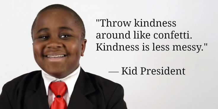 """Throw kindness around like confetti. Kindness is less messy"" #kidpresident"