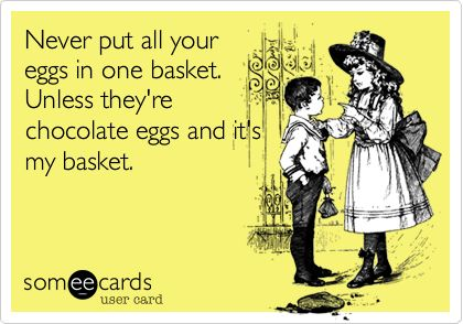 Never put all your eggs in one basket. Unless they're chocolate eggs and it's my basket. | Easter Ecard | someecards.com
