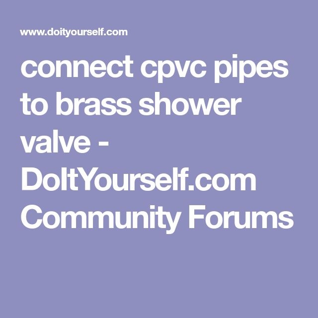 connect cpvc pipes to brass shower valve - DoItYourself.com Community Forums