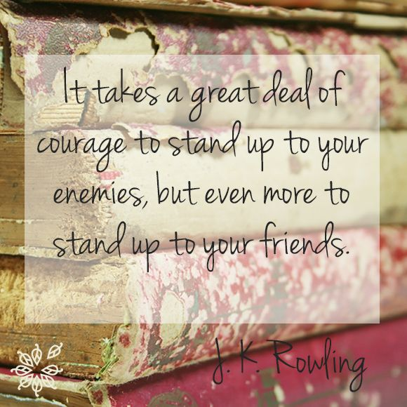 it takes a great deal of courage to stand up to your friends It takes a great deal of courage to stand up to your enemies, but a great deal more to stand up to your friends.