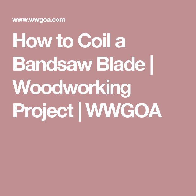 How to Coil a Bandsaw Blade | Woodworking Project | WWGOA