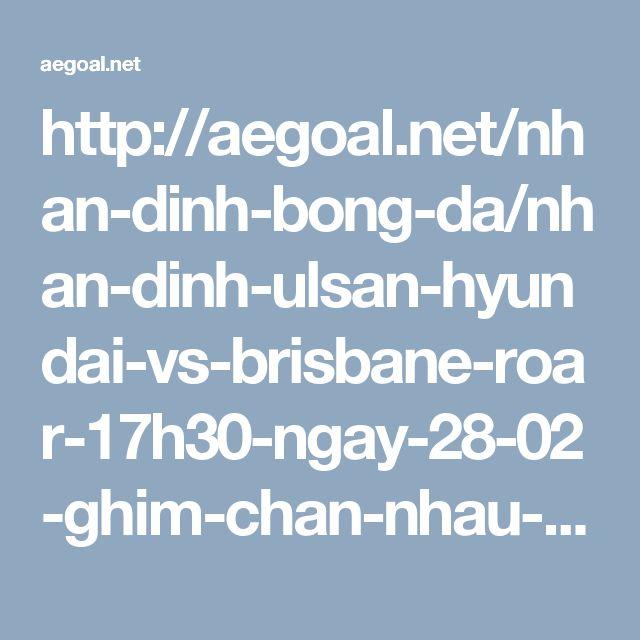 http://aegoal.net/nhan-dinh-bong-da/nhan-dinh-ulsan-hyundai-vs-brisbane-roar-17h30-ngay-28-02-ghim-chan-nhau-c6652.html