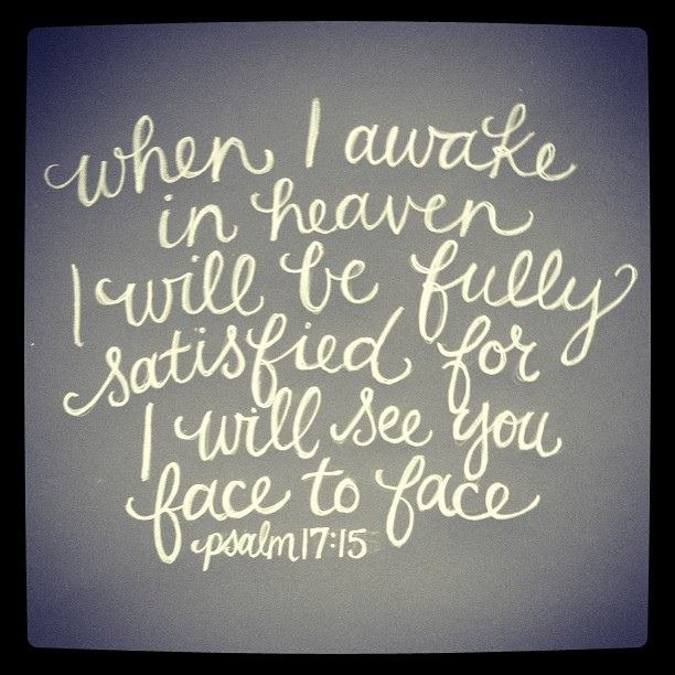 When I awake in heaven I will be fully satisfied for I will see you face to face!