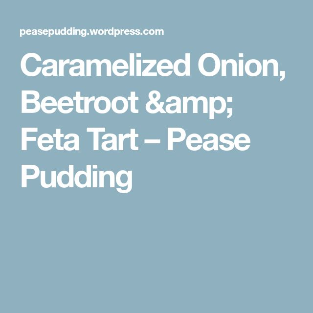 Caramelized Onion, Beetroot & Feta Tart – Pease Pudding