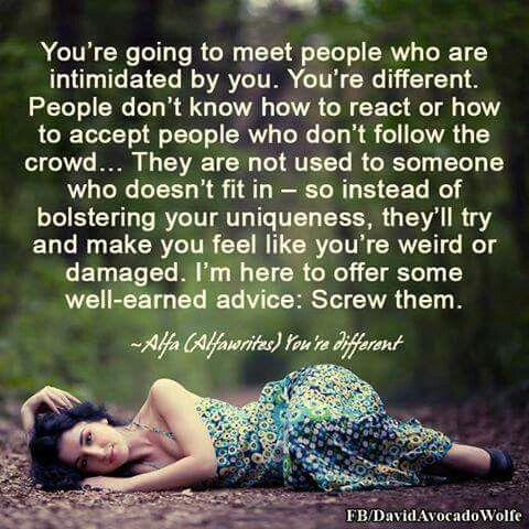 You are going to meet people who are intimidated by you.