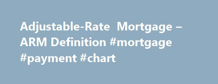 Adjustable-Rate Mortgage – ARM Definition #mortgage #payment #chart http://mortgage.remmont.com/adjustable-rate-mortgage-arm-definition-mortgage-payment-chart/  #what is an arm mortgage # Adjustable-Rate Mortgage – ARM What is an 'Adjustable-Rate Mortgage – ARM' An adjustable-rate mortgage, is a type of mortgage in which the interest rate applied on the outstanding balance varies throughout the life of the loan. Normally, the initial interest rate is fixed for a period of time, after which…