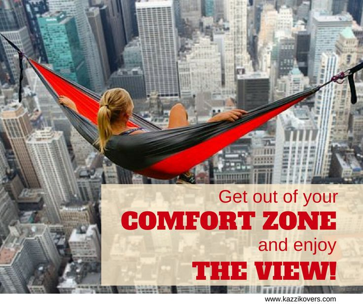 Get out of your comfort zone and enjoy the view.