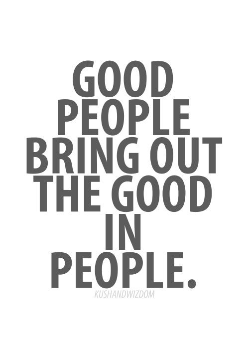 Good People...and the opposite is true. Bad people will bring out in the bad in you. Surround yourself with the good and rid yourself of the bad.