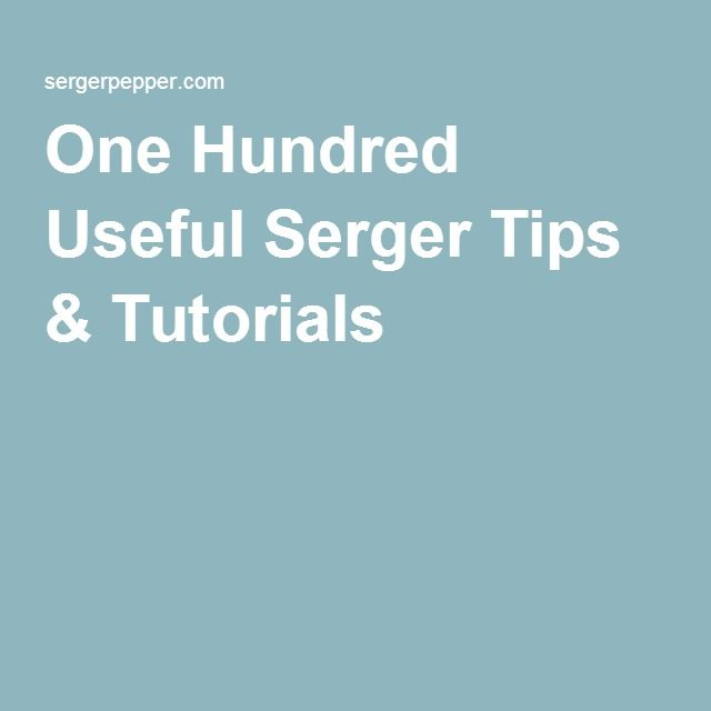 One Hundred Useful Serger Tips & Tutorials