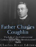 Free Kindle Book -  [Biographies & Memoirs][Free] Father Charles Coughlin: The Life of the Controversial Catholic Priest Who Revolutionized Radio