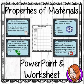 Properties of Materials   -  PowerPoint and Worksheet This download includes a detailed 70 slide PowerPoint on the properties of every day materials. There is also a properties worksheets to allow children to demonstrate understanding of the properties of materials.