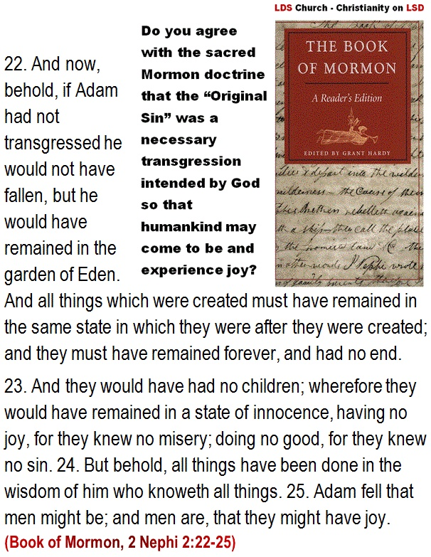 Do you agree with the sacred Mormon doctrine that the Original Sin was a necessary transgression intended by God - - LSD