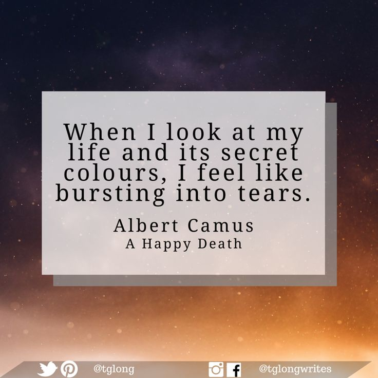 """#Quote: When I look at my life and its secret colours, I feel like bursting into tears.""""   ~ Albert Camus"""