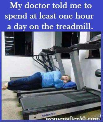 My doctor told me to spend at least one hour a day on the treadmill.