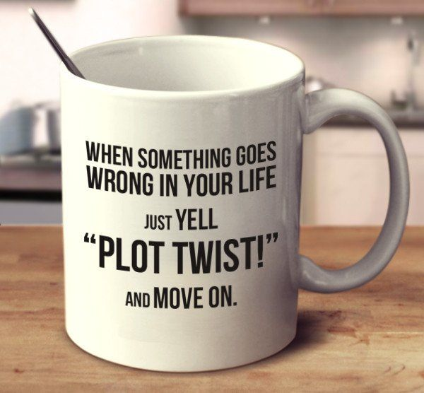 """When Something Goes Wrong In Your Life Just Yell """"Plot Twist!"""" And Move on."""