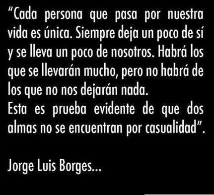 Jorge Luis Borges // every person that passes through our lives is unique. Always leaves a bit of themselves and takes away a bit of ourselves. There will be those who will take a lot, but there won't be those who will not leave anything. This is a clear proof that two souls doesn't intercross by chance