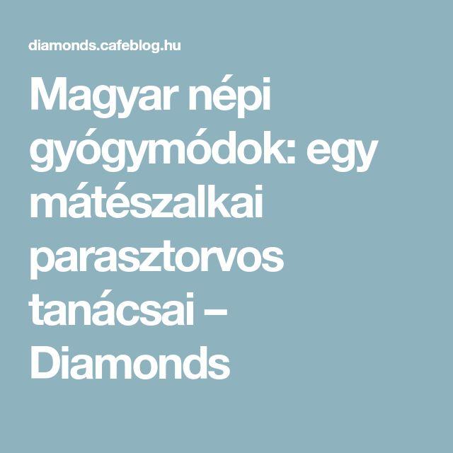 Magyar népi gyógymódok: egy mátészalkai parasztorvos tanácsai – Diamonds
