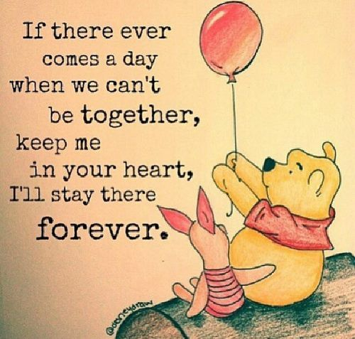 """If there ever comes a day when we can't be together, keep me in your heart, I'll stay there forever."" Winnie the Pooh. Piglet. Friendship. Relationships. Parenting. Children. Love. Pooh Quotes."