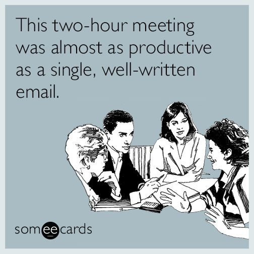 This two-hour meeting was almost as productive as a single, well-written email. | Workplace Ecard