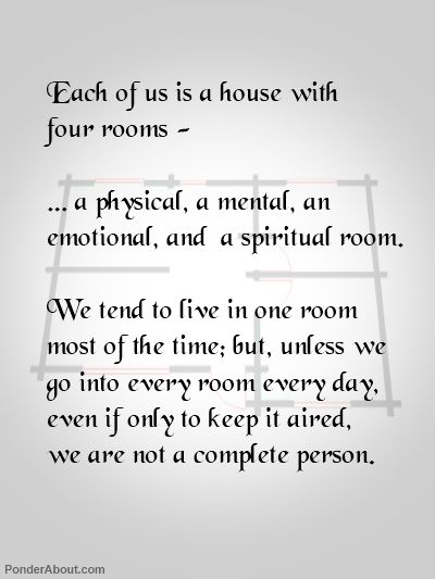 Each of Us is a House with Four Rooms ~ A Physical, A Mental, An Emotional, and A Spiritual Room. We tend to live in One room most of the time; but, unless we go into every room everyday, even if only to keep it aired, We are not a Complete person.