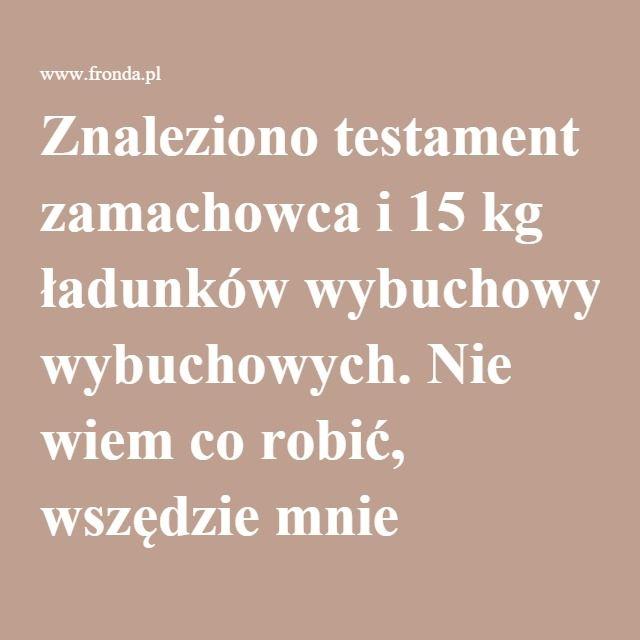 Znaleziono testament zamachowca i 15 kg ładunków wybuchowych. Nie wiem co robić, wszędzie mnie szukają! | Fronda.pl