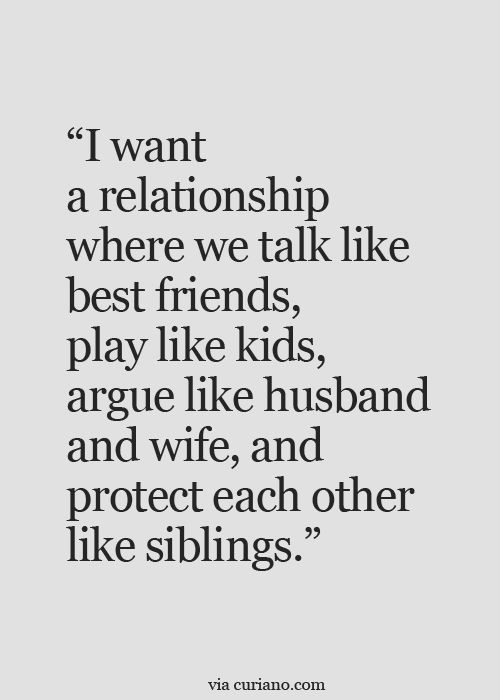 QUOTE, Marriage: 'I want a relationship where we talk like best friends, play like kids, argue like husband and wife, and protect each other like siblings.' / via curiano.com