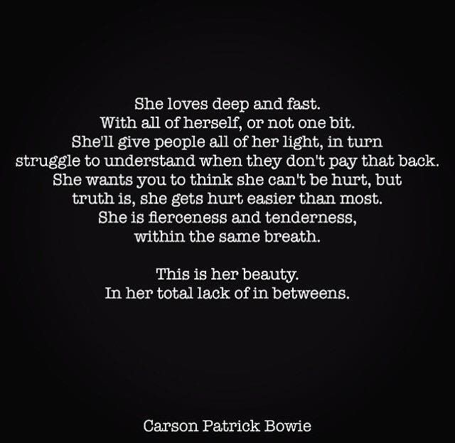 She is fierceness and tenderness, within the same breath. She gets hurt easier than most….if only you would realize this about her.