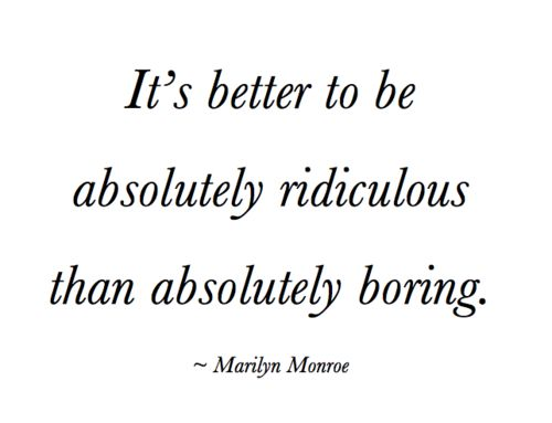 better to be absolutely ridiculous than absolutely boring. marilyn: Marilyn Monroe, Life, Inspiration, Favorite Quote, Quotes, Truth, Marilynmonroe, Absolutely Ridiculous