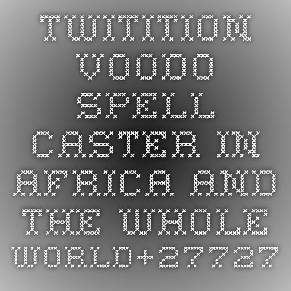 twitition - VOODO SPELL CASTER-IN AFRICA AND THE WHOLE WORLD+27727598382