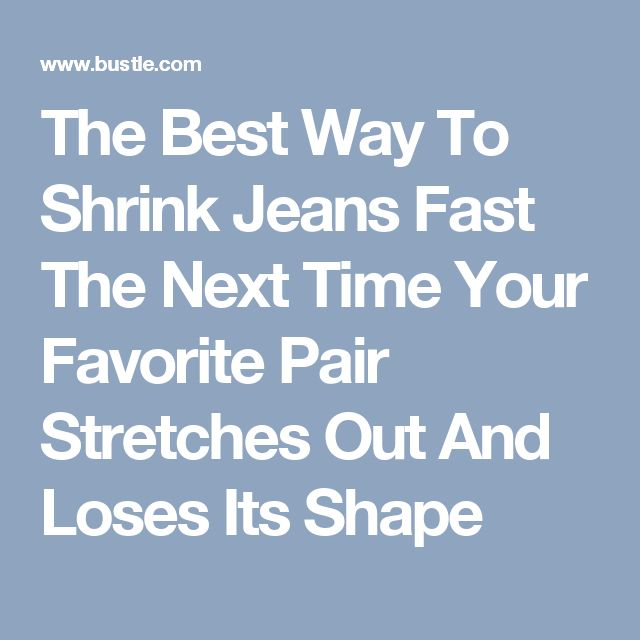 The Best Way To Shrink Jeans Fast The Next Time Your Favorite Pair Stretches Out And Loses Its Shape