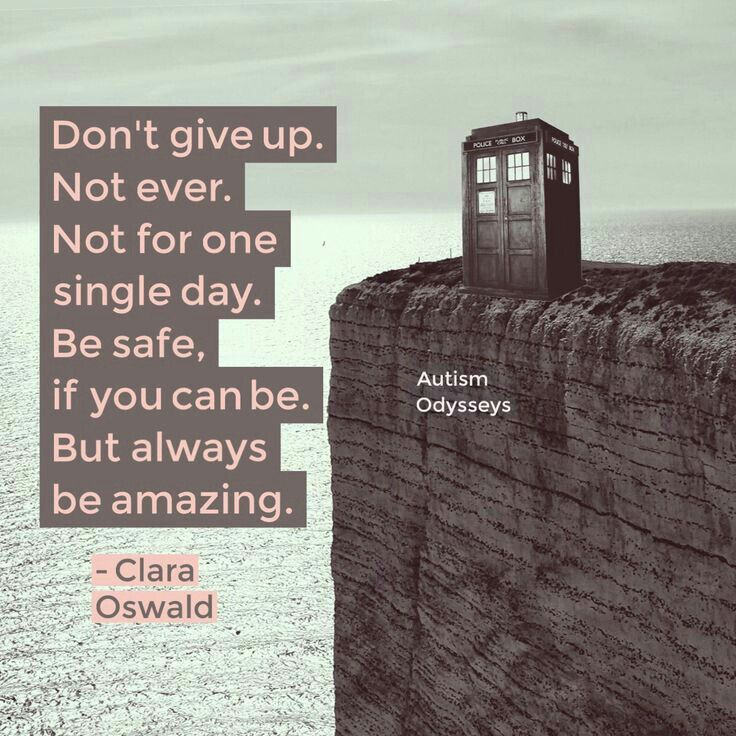 Don't give up.  Not ever.  Not for one single day.  Be safe, if you can be.  But always be amazing.  -Clara Oswald (Dr. Who_