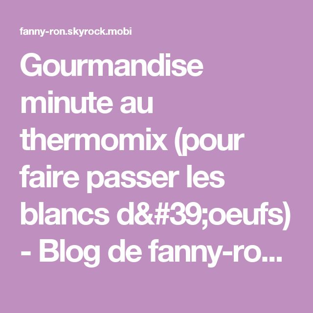 Gourmandise minute au thermomix (pour faire passer les blancs d'oeufs) - Blog de fanny-ron - Skyrock.com