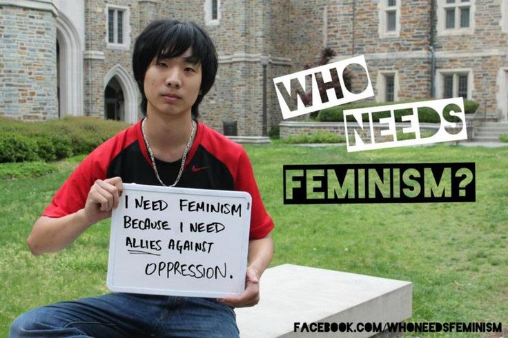 I need feminism because I need allies against oppression.