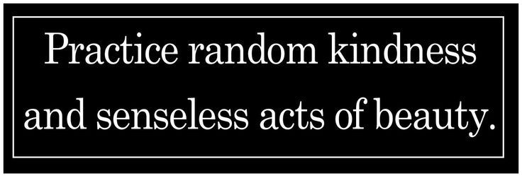 Anonymously commit a random act of kindness!. Then tell no one! A  buddhist practice  in humility and an effort to tame the ego! Observe!