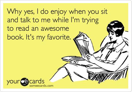 Why yes, I do enjoy when you sit and talk to me while I'm trying to read an awesome book. It's my favorite. | Confession Ecard | someecards.com