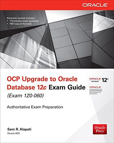 OCP Upgrade to Oracle Database 12c Exam Guide (Exam 1Z0-060) (Oracle Press). Pages: 528. A Fully Integrated Study System for OCP Exam 1Z0-060 Prepare for the Oracle Certified Professional Upgrade to Oracle Database 12c exam with this exclusive Oracle Press guide. Each chapter features step-by-step examples, a certification summary, a two-minute drill, and a self-test to reinforce the topics presented. This authoritative resource helps you pass the exam and also serves as an...