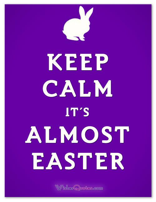 KEEP CALM IT'S ALMOST EASTER