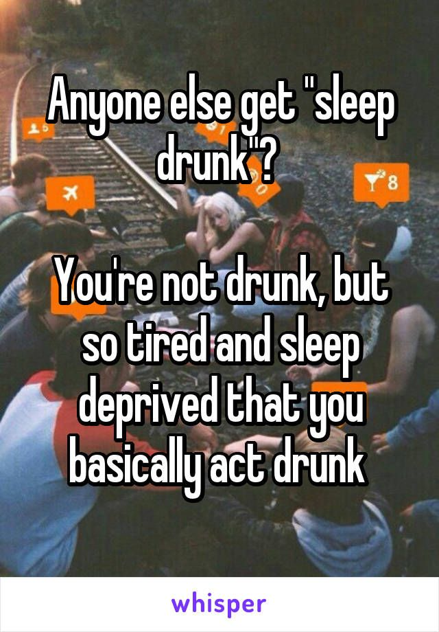 """Anyone else get """"sleep drunk""""?   You're not drunk, but so tired and sleep deprived that you basically act drunk"""