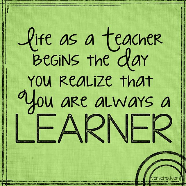 That's not just for teachers, because anyone can learn anything from anyone, meaning: this goes for everyone :)